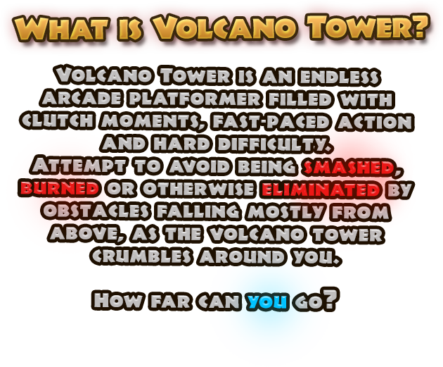 What is Volcano Tower? Volcano Tower is an endless arcade platformer filled with clutch moments, fast-paced action and hard difficulty. Attemps to avoid being smashed, burned or otherwise eliminated by obstacles falling mostly from above, as the volcano tower crumbles around you. How far can you go?
